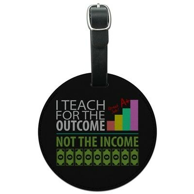 I Teach For the Outcome Not the Income Round Leather Luggage Card ID Tag