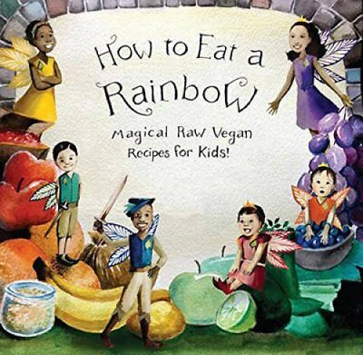 How to Eat a Rainbow Magical Raw Vegan Recipes for Kids! 9781940184227