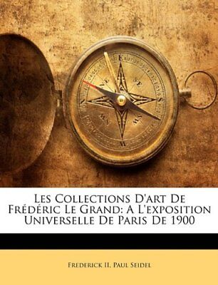 Les Collections D'art De Frédéric Le Grand: A L'exposition Universelle De Paris