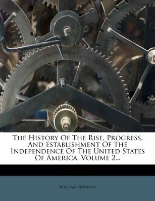 The History Of The Rise, Progress, And Establishment Of The Independence Of The