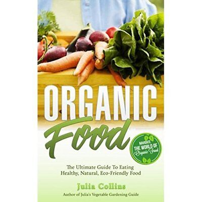 Organic Food: The Ultimate Guide To Eating Healthy, Natural, Eco-Friendly Food J