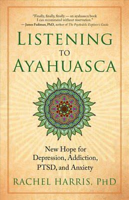 Listening to Ayahuasca: New Hope to Depression. Addiction, PTSD, and Anxiety...