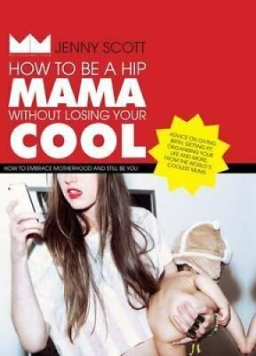 How to Be a Hip Mama Without Losing Your Cool How to Embrace Mo... 9781742708539