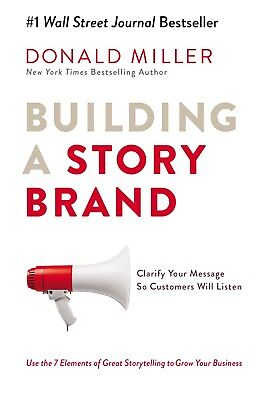 Building a Story Brand: Clarify Your Message So Customers Will Listen by Miller