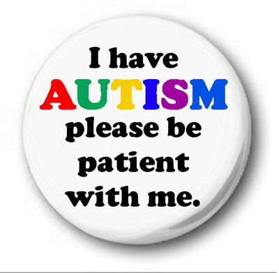 "I HAVE AUTISM PLEASE BE PATIENT WITH ME - 25mm 1"" Button Badge -Novelty Autistic"