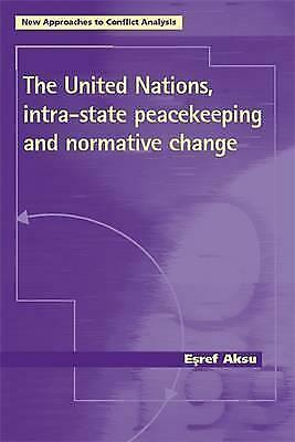 The United Nations, Intra-State Peacekeeping and Normative Change by Esref...