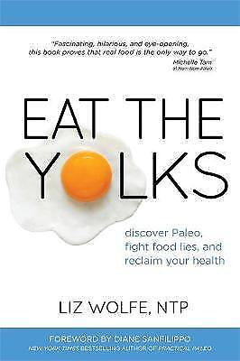 Eat The Yolks: Discover Paleo, Fight Food Lies, and Reclaim Your Health by...