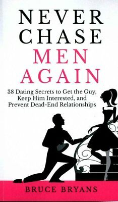 Never Chase Men Again 38 Dating Secrets to Get the Guy, Keep Hi... 9781514128381