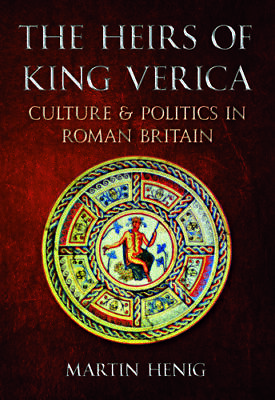 The Heirs of King Verica Culture & Politics in Roman Britain 9781445600666