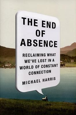 The End of Absence: Reclaiming What We've Lost in a World of Constant Connectio