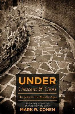 Under Crescent and Cross: The Jews in the Middle Ages by Cohen, Mark R.