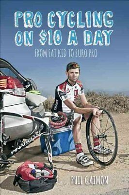 Pro Cycling on $10 a Day From Fat Kid to Euro Pro by Phil Gaimon 9781937715243