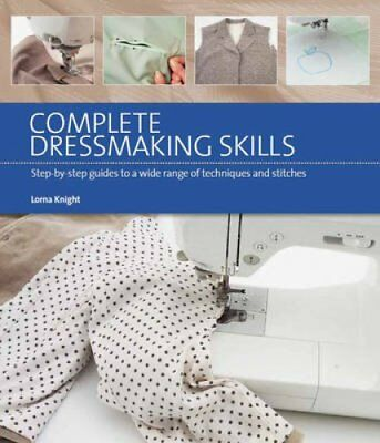 Complete Dressmaking Skills Step-By-Step Guides to a Wide Range... 9781782210245