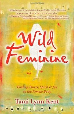 Wild Feminine: Finding Power, Spirit & Joy in the Female Body by Kent...