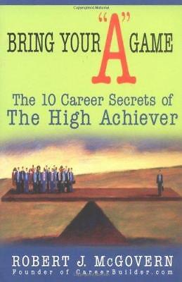 Bring Your  A  Game: The 10 Career Secrets of the High Achiever by Robert J...