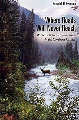 Where Roads Will Never Reach: Wilderness and its Visionaries in the Northern...