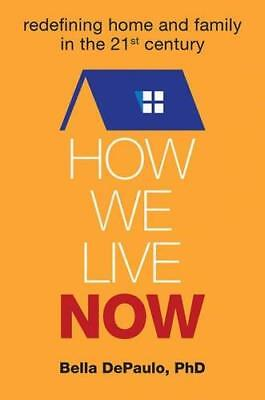 How We Live Now: Redefining Home and Family in the 21st Century by Bella...