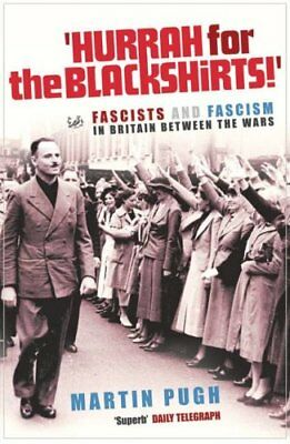 Hurrah For The Blackshirts!: Fascists and Fascism in Britain Between the Wars...