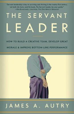 The Servant Leader How to Build a Creative Team, Develop Great ... 9781400054732
