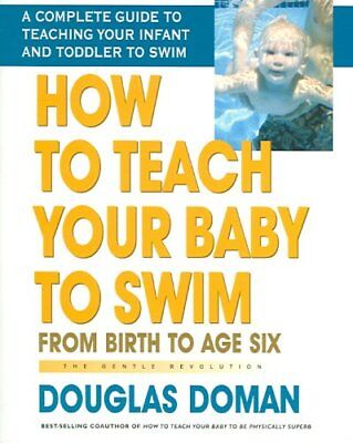How to Teach Your Baby to Swim From Birth to Age Six the Gentle... 9780757001987