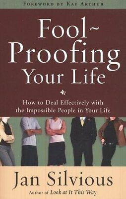 Foolproofing Your Life: How to Deal Effectively with   the Impossible People in