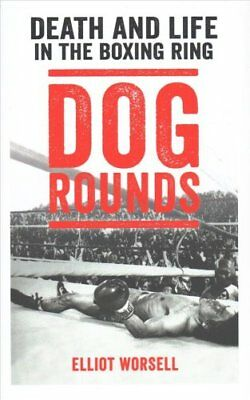 Dog Rounds: Death and Life in the Boxing Ring by Elliot Worsell (Hardback, 2017)