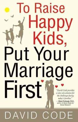 To Raise Happy Kids, Put Your Marriage First by David Code 9780824525385