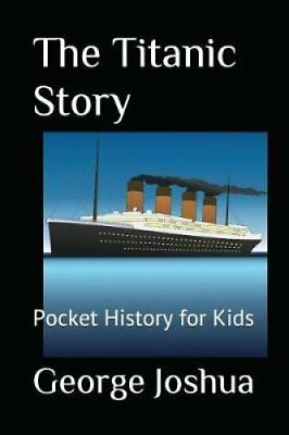 The Titanic Story Pocket History for Kids by George Joshua 9781980974956