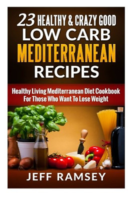 23 Healthy and Crazy Good Low Carb Mediterranean Recipes: Healthy Living Diet To