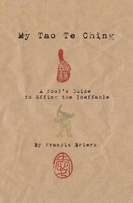 My Tao Te Ching - A Fool's Guide to Effing the Ineffable Ancien... 9780956779939