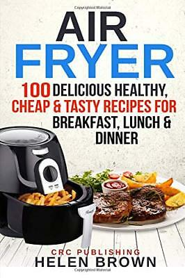 Air Fryer: 100 Delicious Healthy, Cheap & Tasty Recipes for Breakfast, Lun [PDF]