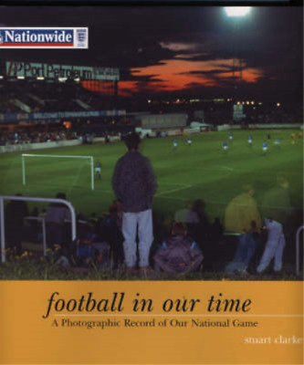 Football In Our Time: A Photographic Record of Our National Game, Clarke, Stuart