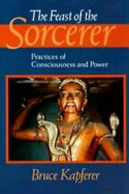 The Feast of the Sorcerer Practices of Consciousness and Power 9780226424132