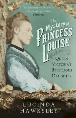 The Mystery of Princess Louise Queen Victoria's Rebellious Daug... 9781845951542
