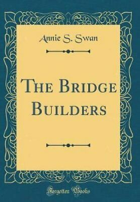 The Bridge Builders (Classic Reprint) by Annie S Swan 9780364017746 | Brand New