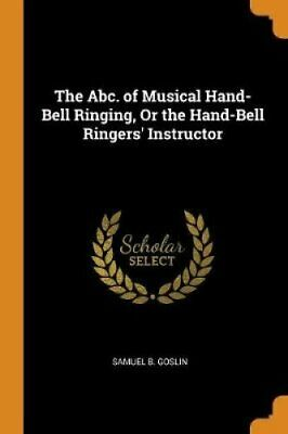 The Abc. of Musical Hand-Bell Ringing, or the Hand-Bell Ringers... 9780343658359