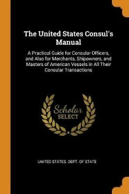 The United States Consul's Manual A Practical Guide for Consula... 9780343832278