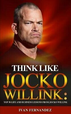 Think Like Jocko Willink Top 30 Life and Business Lessons from ... 9781720140139