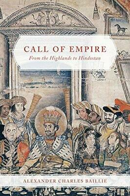 Call of Empire: From the Highlands to Hindostan by Alexander Charles Baillie,...