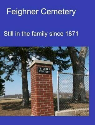 Feighner Cemetery: Still in the Family Since 1871 by Stacey Branstator-Law...