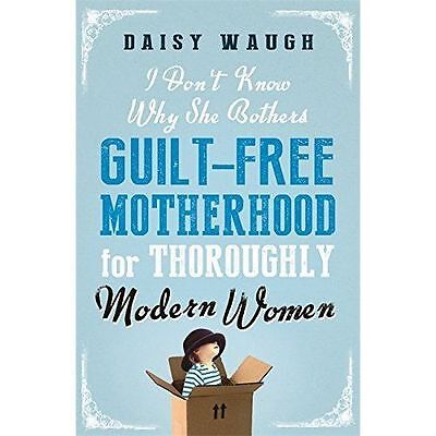 I Don't Know Why She Bothers: Guilt Free Motherhood For Thoroughly Modern...