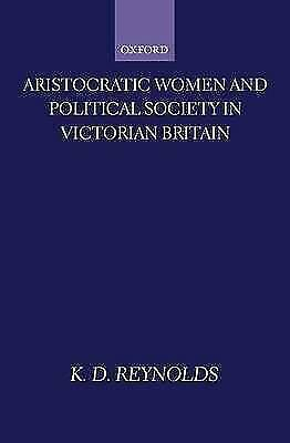 Aristocratic Women and Political Society in Victorian Britain by K. D....