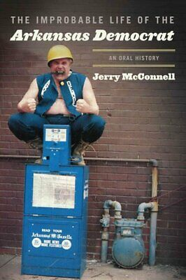 The Improbable Life of the Arkansas Democrat An Oral History 9781557286864