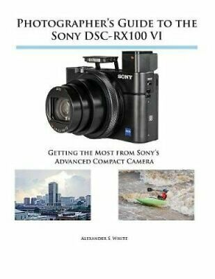 Photographer's Guide to the Sony DSC-RX100 VI Getting the Most ... 9781937986728