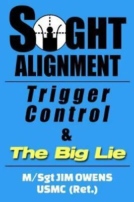 Sight Alignment, Trigger Control and the Big Lie by Jim Owens (2014, Paperback)