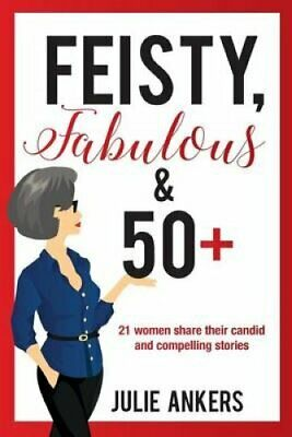 Feisty, Fabulous and 50 Plus 21 women share their candid and co... 9781925529432
