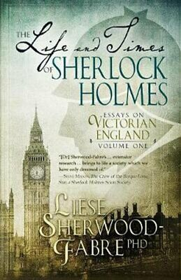 The Life and Times of Sherlock Holmes: Essays on Victorian England, Volume 1...