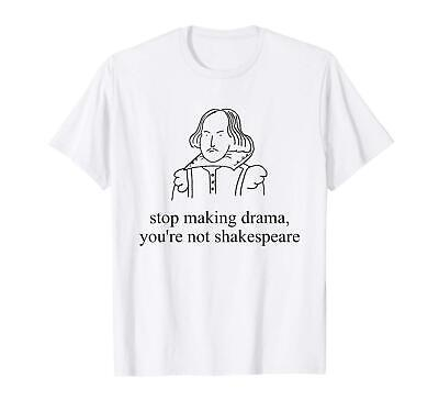 New Stop Making Drama Youre not Shakespeare Funny White T shirt S-5XL