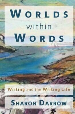 Worlds Within Words Writing and the Writing Life by Sharon Darrow 9780998687803