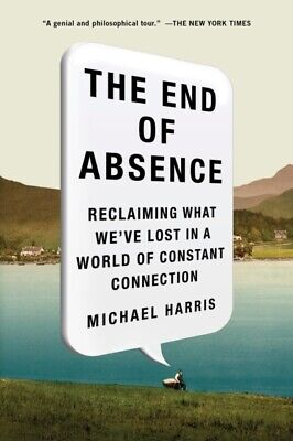 The End of Absence: Reclaiming What We've Lost in a World of Consta...